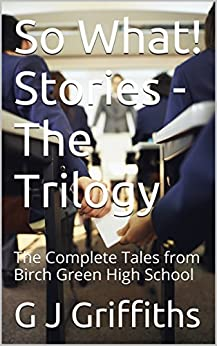 So What! Stories - The Trilogy: The Complete Tales from Birch Green High School (So What! Series Book 4) by [Griffiths, G J]