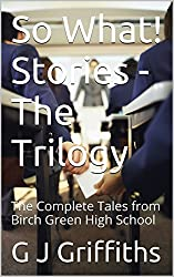 So What! Stories - The Trilogy: The Complete Tales from Birch Green High School (So What! Series Book 4)