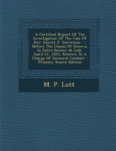 A Certified Report Of The Investigation Of The Case Of Rev. Garret J. Garretson ...: Before The Classis Of Geneva, In Extra Session At Lodi, April 27, 1853, Relative To A Charge Of Immoral Conduct