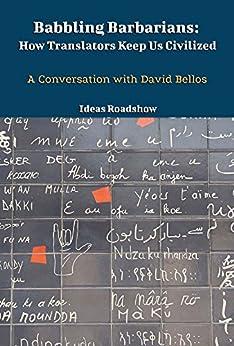 Babbling Barbarians: How Translators Keep Us Civilized: A Conversation with David Bellos (English Edition) von [Roadshow, Ideas]