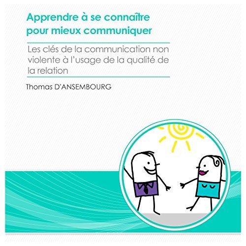 Apprendre  se connatre pour mieux communiquer: Les cls de la communication non-violente  l'usage de la qualit de la relation