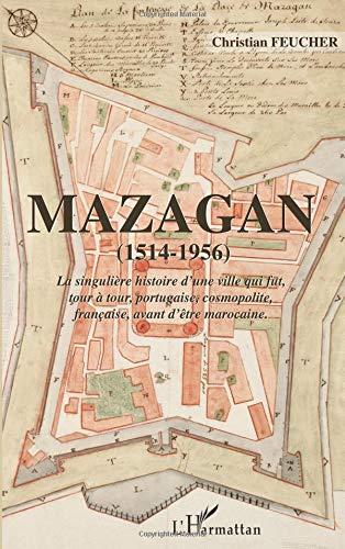 Mazagan (1514-1956): La singulière histoire d'une ville qui fut, tour à tour, portugaise, cosmopolite, française, avant d'être marocaine. por Christian Feucher