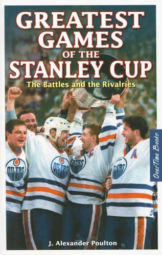 Greatest Games of the Stanley Cup: The Battles and the Rivalries por J. Alexander Poulton