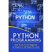 PYTHON PROGRAMMING: GO FROM BEGINNER TO EXPERT IN 30 DAYS OR LESS (Python Programming, Python, Computers, Computer Science, Programming, Python Language) (English Edition)