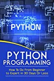 PYTHON PROGRAMMING: GO FROM BEGINNER TO EXPERT IN 30 DAYS OR LESS (Python Programming, Python, Computers, Computer Science, Programming, Python Language)