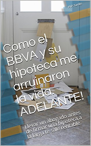Como el BBVA y su hipoteca me arruinaron la vida. ADELANTE!: Llevar un abogado antes de firmar una hipoteca,a la larga te sale rentable.