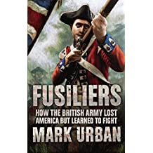 Fusiliers: How the British Army Lost America but Learned to Fight by Mark Urban (2008-05-15)