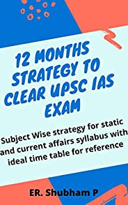 12 Months strategy to clear UPSC IAS Exam: Subject Wise strategy for static and current affairs syllabus with