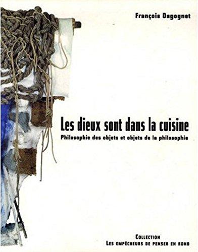 Les Dieux sont dans la cuisine. Philosophie des objets et objets de la philosophie par Francois Dagognet