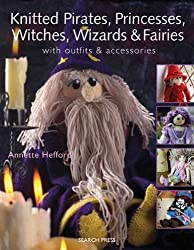 Knitted Pirates, Princesses, Witches, Wizards and Fairies: With Outfits & Accessories by Annette Hefford (2010-02-01)