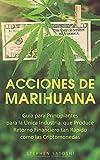 Acciones de Marihuana: Guía para Principiantes para la Única Industria que Produce Retorno...