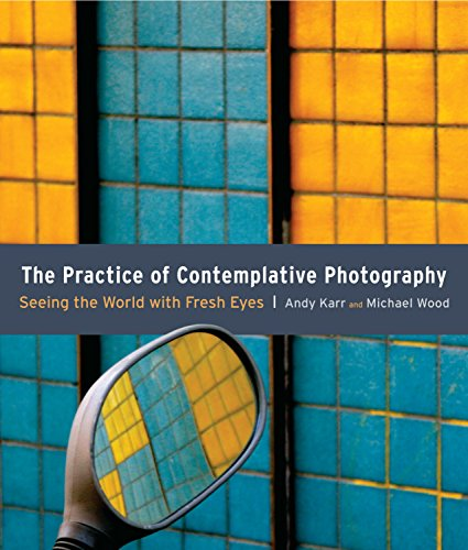 The Pratice Of Contemplative Photography: Seeing the World with Fresh Eyes por Andy Karr