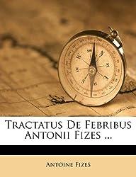 Tractatus de Febribus Antonii Fizes ...