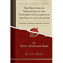 The Registers of Newchurch in the Township of Culcheth in the County of Lancaster: Christenings, Weddings, and Burials, 1599-1812 (Classic Reprint)