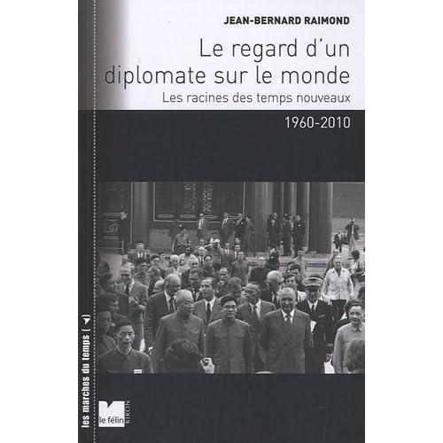 Le regard d'un diplomate sur le monde : Les racines des temps nouveaux 1960-2010 de Jean-Bernard Raimond (23 avril 2010) Broché