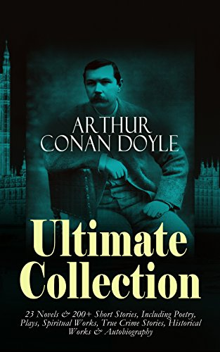 ARTHUR CONAN DOYLE Ultimate Collection: 23 Novels & 200+ Short Stories, Including Poetry, Plays, Spiritual Works, True Crime Stories, Historical Works ... The War in South Africa, The German War…