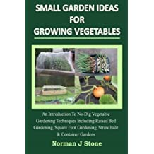 Small Garden Ideas For Growing Vegetables: An Introduction To No-Dig Gardening Techniques Including Raised Bed Gardening, Square Foot Gardening, Straw Bale & Container Vegetable Gardens by Norman J Stone (2014-09-09)