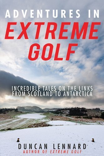 Adventures in Extreme Golf: Incredible Tales on the Links from Scotland to Antarctica 1st edition by Lennard, Duncan (2013) Paperback