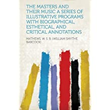 The Masters and Their Music a Series of Illustrative Programs with Biographical, Esthetical, and Critical Annotations