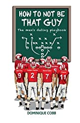 How to Not be That Guy: The Men's Dating Playbook by Dominique Cobb (2014-05-12)