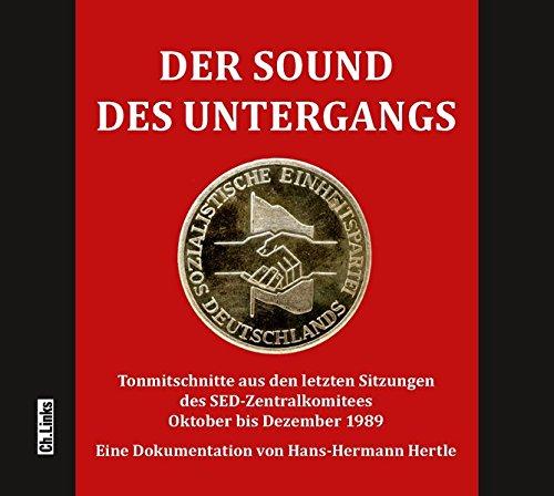 Der Sound des Untergangs: Tonmitschnitte aus den letzten Sitzungen des SED-Zentralkomitees Oktober bis Dezember 1989 (Hörbuch)
