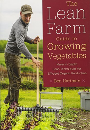 The Lean Farm Guide to Growing Vegetables: In-Depth Techniques for Efficient Organic Production, from Seed to Market