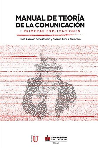 Manual de teoría de la comunicación I. Primeras explicaciones por Carlos Arcila Calderón