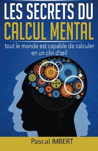 Les secrets du calcul mental: Tout le monde est capable de calculer en un clin d'œil par Pascal Imbert