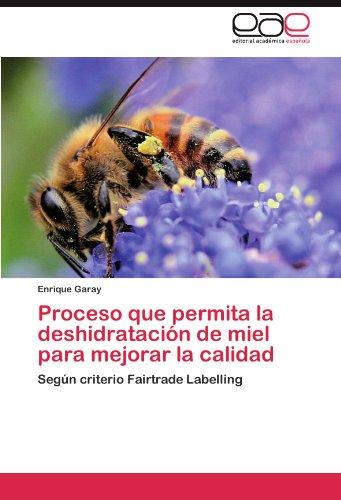 Proceso que permita la deshidratación de miel para mejorar la calidad: Según criterio Fairtrade Labelling por Enrique Garay