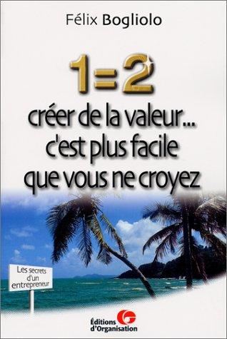 1 = 2 : Créer de la valeur... c'est plus facile que vous ne croyez par Félix Bogliolo