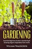 Gardening: Essential Beginners Guide to Gardening & Growing Organic Vegetables from Home: Volume 1 (Vertical Gardening, Square Foot Gardening, Organic Gardening, Perrenial Vegetables)