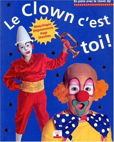 Le clown, c'est toi ! : Maquillages, déguisements, gags, sketches