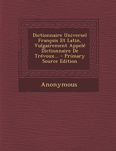 Dictionnaire Universel François Et Latin, Vulgairement Appelé Dictionnaire De Trévoux...