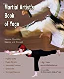 The Martial Artist's Book of Yoga: Improve Flexibility, Balance and Strength for Higher Kicks, Faster Strikes, Smoother Throws, Safer F