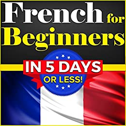 French for Beginners: The COMPLETE Crash Course to Speaking Basic French in 5 DAYS OR LESS! (Learn to Speak French, How to Speak French, How to Learn French, ... French, Speaking French) (English Edition) par [Thomas, Bruno, Dubois, Émile]