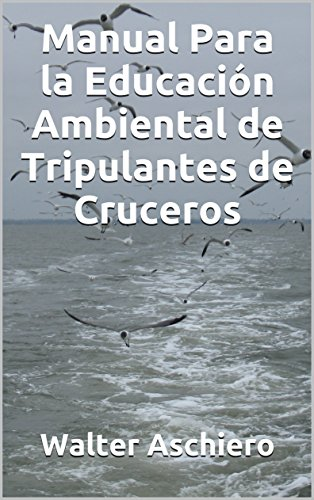 Manual Para la Educación Ambiental de Tripulantes de Cruceros: (Environmental Training Manual for Cruise Ship Officers and Crew) por Walter Aschiero