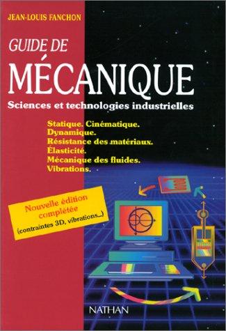 Guide de mcanique : Sciences et technologies industrielles, Statique, Cinmatique, Dynamique, Rsistance des matriaux, Elasticit, Mcanique des fluides, Vibrations, dition 2001