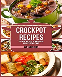 Crockpot Recipes: The Top 100 Best Slow Cooker Recipes Of All Time (Crockpot Slow Cooker Cookbook Recipes Meal Preparation)