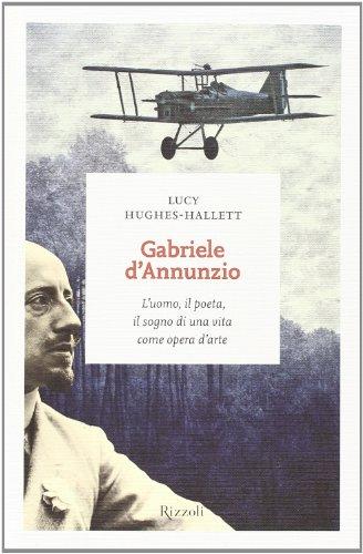 Gabriele D'Annunzio. L'uomo, il poeta, il sogno di una vita come opera...