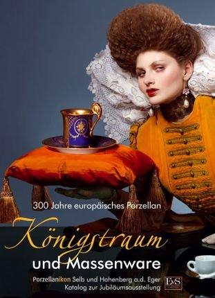 Königstraum und Massenware - 300 Jahre europäisches Porzellan: Von den Ursprüngen des...