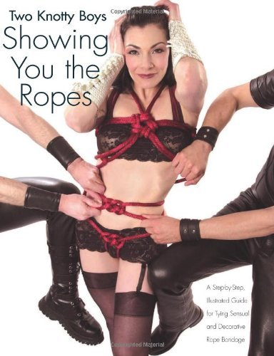 Two Knotty Boys Showing You the Ropes: A Step-by-step, Illustrated Guide to Tying Sensual and Decorative Rope Bondage