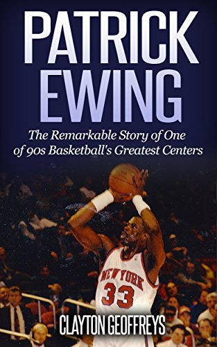 Patrick Ewing: The Remarkable Story of One of 90s Basketball's Greatest Centers (Basketball Biography Books) (English Edition)