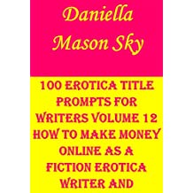 100 Erotica Title Prompts For Writers Volume 12: How To Make Money Online As A Fiction Erotica Writer And Publisher (Erotica Kindle Publishing Series). (English Edition)
