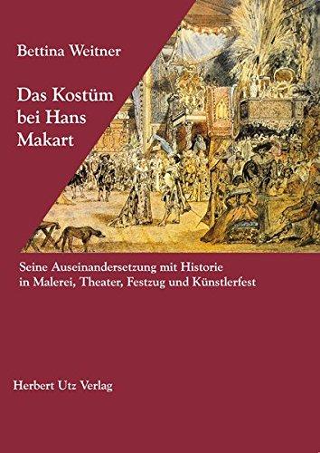 Das Kostüm bei Hans Makart: Seine Auseinandersetzung mit Historie in Malerei, Theater, Festzug und Künstlerfest ()