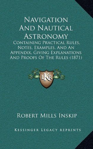 Navigation and Nautical Astronomy: Containing Practical Rules, Notes, Examples, and an Appendix, Giving Explanations and Proofs of the Rules (1871)