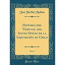 Historia del Tribunal del Santo Oficio de la Inquisicion En Chile, Vol. 1 (Classic Reprint)