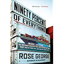 Ninety Percent of Everything: Inside Shipping, the Invisible Industry That Puts Clothes on Your Back, Gas in Your Car, and Food on Your Plate by Rose George (9-Sep-2014) Paperback