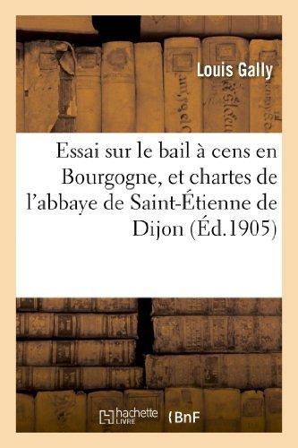 Essai sur le bail  cens en Bourgogne, et chartes de l'abbaye de Saint-tienne de Dijon: de 1395  1400 : thse pour le doctorat, sciences juridiques,... de Louis Gally (1 octobre 2014) Broch