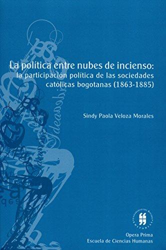 La política entre nubes de incienso: La participación política de las asociaciones católicas laicas bogotanas (1863-1885) por Sindy Paola Veloza Morales