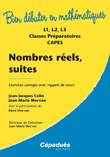 Nombres rels, suites : exercices corrigs avec rappels de cours : L1, L2, L3, classes prparatoires, CAPES (Version 2013) Collection Bien Dbuter en Mathmatiques